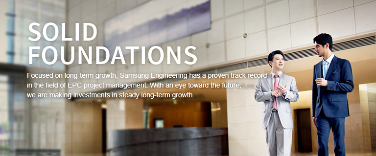 SOLID FOUNDATIONS. Focused on long-term growth, Samsung Engineering has a proven track record in the field of EPC project management. With an eye toward the future, we are making investments in steady long-term growth.